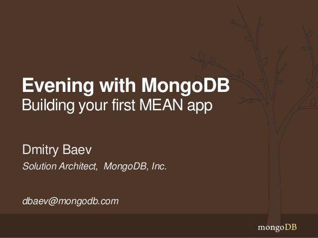 Evening with MongoDB Building your first MEAN app Solution Architect, MongoDB, Inc. dbaev@mongodb.com Dmitry Baev