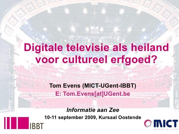 Digitale televisie als heiland voor cultureel erfgoed? Tom Evens (MICT-UGent-IBBT) E: Tom.Evens[at]UGent.be Informatie aan...