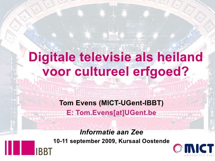 Digitale televisie als heiland voor cultureel erfgoed? Tom Evens (MICT-UGent-IBBT) E: Tom.Evens[at]UGent.be Informatie aan...