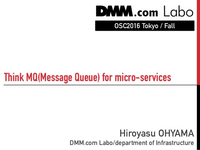 Think MQ(Message Queue) for micro-services Hiroyasu OHYAMA DMM.com Labo/department of Infrastructure OSC2016 Tokyo / Fall