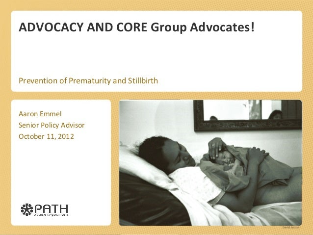 ADVOCACY AND CORE Group Advocates!Prevention of Prematurity and StillbirthAaron EmmelSenior Policy AdvisorOctober 11, 2012