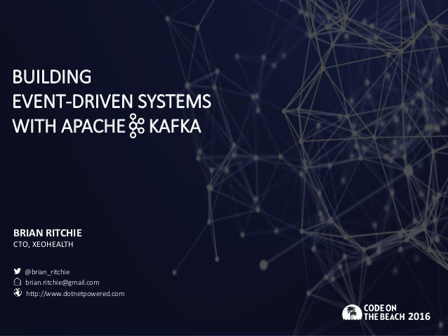 BUILDING EVENT-DRIVEN SYSTEMS WITH APACHE KAFKA BRIAN RITCHIE CTO, XEOHEALTH 2016 @brian_ritchie brian.ritchie@gmail.com h...