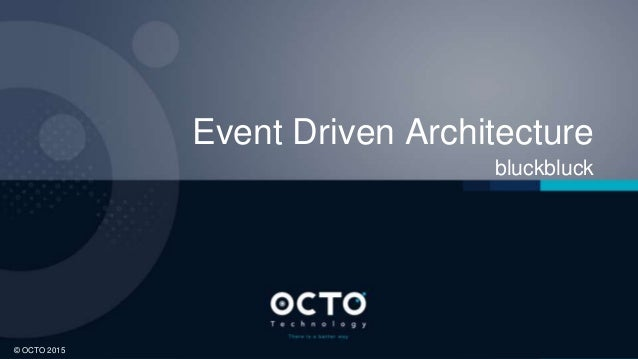 1 © OCTO 2015© OCTO 2015 Event Driven Architecture bluckbluck
