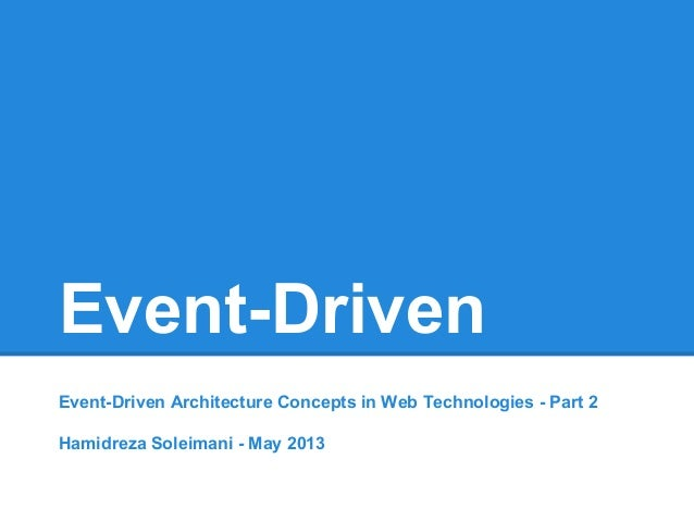 Event-Driven Event-Driven Architecture Concepts in Web Technologies - Part 2 Hamidreza Soleimani - May 2013