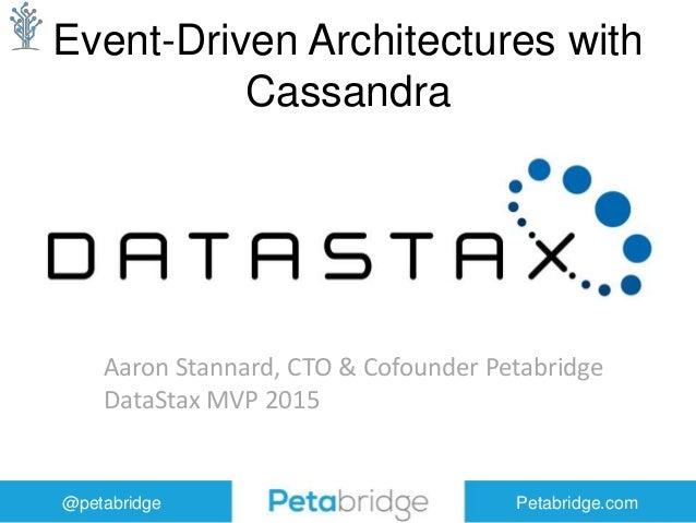 @petabridge Petabridge.com Event-Driven Architectures with Cassandra Aaron Stannard, CTO & Cofounder Petabridge DataStax M...