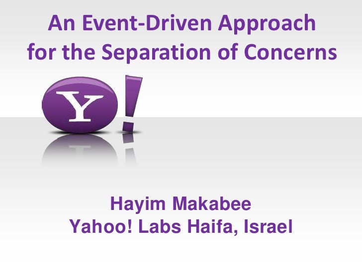 An Event-Driven Approachfor the Separation of Concerns        Hayim Makabee    Yahoo! Labs Haifa, Israel