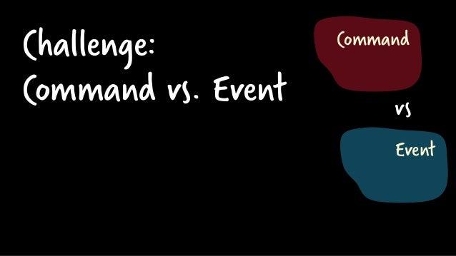 Challenge: Command vs. Event Event Command vs