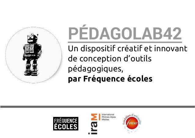 PÉDAGOLAB42  Un dispositif créatif et innovant  de conception d'outils  pédagogiques,  par Fréquence écoles
