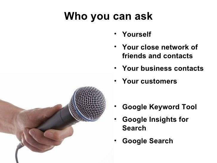 <ul><li>Yourself </li></ul><ul><li>Your close network of friends and contacts </li></ul><ul><li>Your business contacts </l...
