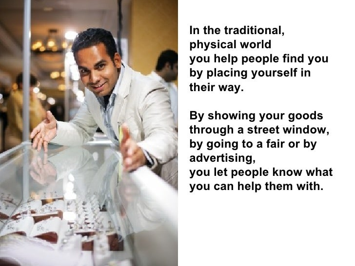 In the traditional, physical world you help people find you by placing yourself in their way.  By showing your goods throu...