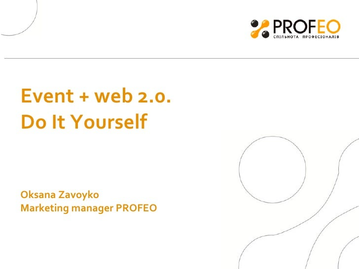 Event + web 2.0. Do It Yourself  Oksana Zavoyko  Marketing manager PROFEO