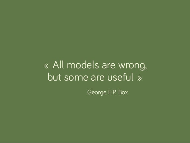 « All models are wrong, but some are useful » George E.P. Box