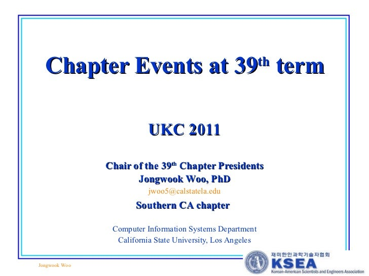 Chapter Events at 39 th  term UKC 2011 Chair of the 39 th  Chapter Presidents Jongwook Woo, PhD [email_address] Southern C...