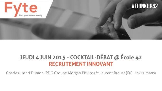 JEUDI 4 JUIN 2015 - COCKTAIL-DÉBAT @ École 42 RECRUTEMENT INNOVANT Charles-Henri Dumon (PDG Groupe Morgan Philips) & Laure...