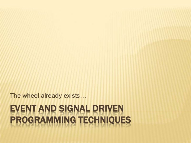 The wheel already exists…EVENT AND SIGNAL DRIVENPROGRAMMING TECHNIQUES