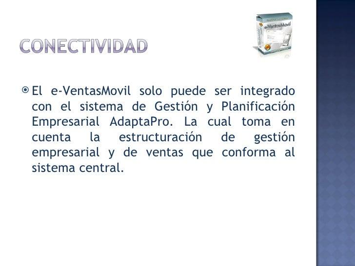 <ul><li>El e-VentasMovil solo puede ser integrado con el sistema de Gestión y Planificación Empresarial AdaptaPro. La cual...