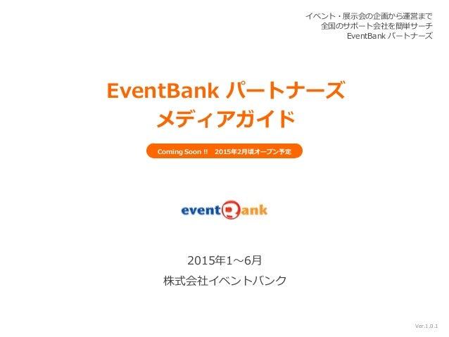 イベント・展示会の企画から運営まで 全国のサポート会社を簡単サーチ EventBank パートナーズ 2015年1~6月 株式会社イベントバンク EventBank パートナーズ メディアガイド Ver.1.0.1 Coming Soon !!...
