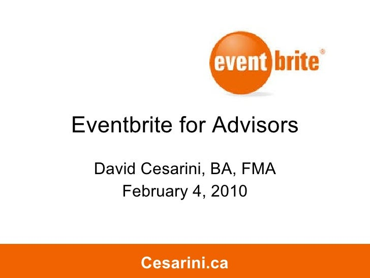Eventbrite for Advisors David Cesarini, BA, FMA February 4, 2010 Cesarini.ca Cesarini.ca