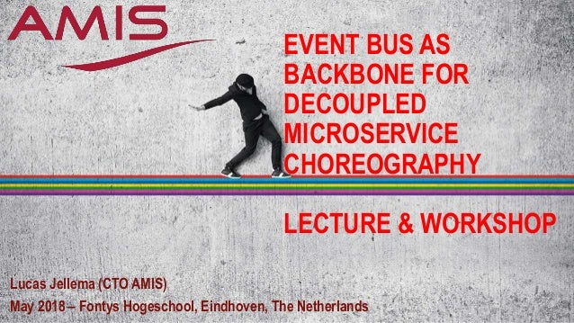 EVENT BUS AS BACKBONE FOR DECOUPLED MICROSERVICE CHOREOGRAPHY LECTURE & WORKSHOP Lucas Jellema (CTO AMIS) May 2018 – Fonty...