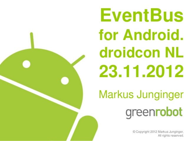 EventBusfor Android.droidcon NL23.11.2012Markus Junginger      © Copyright 2012 Markus Junginger.                       Al...