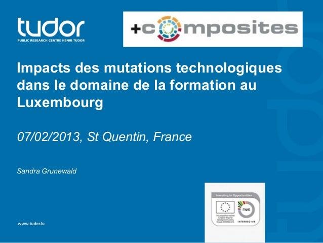 Impacts des mutations technologiquesdans le domaine de la formation auLuxembourg07/02/2013, St Quentin, FranceSandra Grune...