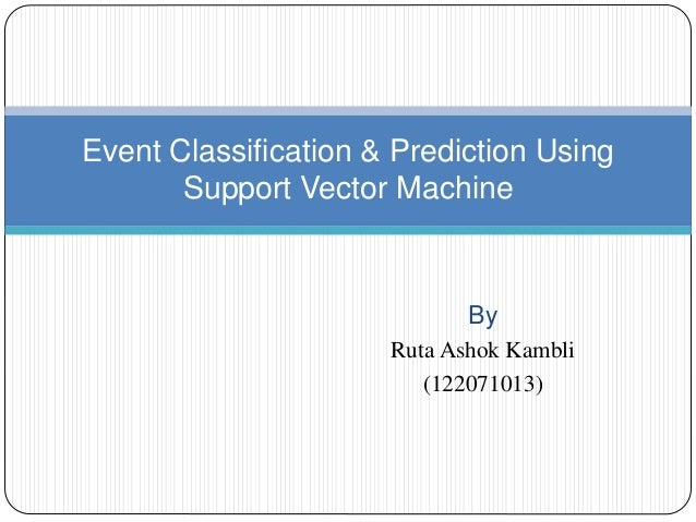 By Ruta Ashok Kambli (122071013) Event Classification & Prediction Using Support Vector Machine