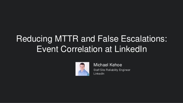 Reducing MTTR and False Escalations: Event Correlation at LinkedIn Michael Kehoe Staff Site Reliability Engineer LinkedIn