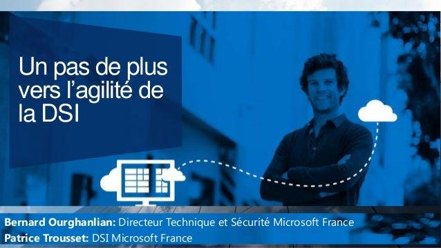 Un pas de plus vers l'agilité de la DSI  Bernard Ourghanlian: Directeur Technique et Sécurité Microsoft France Patrice Tro...