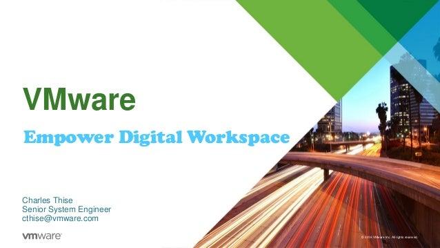 © 2016 VMware Inc. All rights reserved. VMware Empower Digital Workspace Charles Thise Senior System Engineer cthise@vmwar...