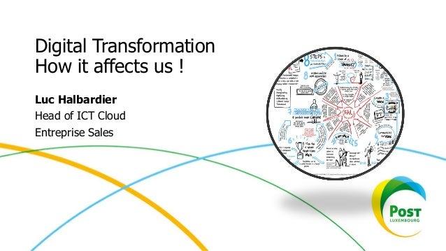 Digital Transformation How it affects us ! Luc Halbardier Head of ICT Cloud Entreprise Sales