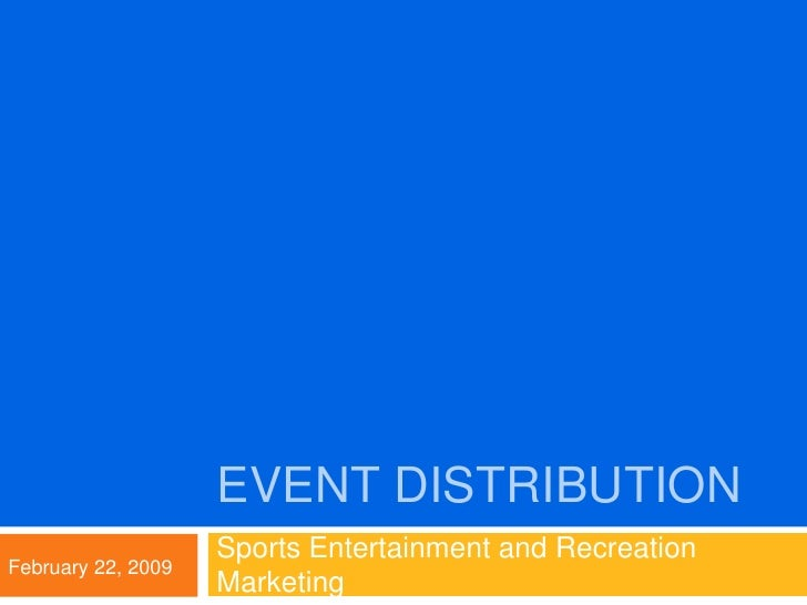 Event Distribution<br />Sports Entertainment and Recreation Marketing<br />February 22, 2009<br />