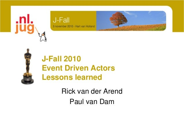 J-Fall 2010 Event Driven Actors Lessons learned Rick van der Arend Paul van Dam