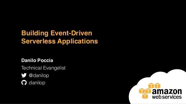 Building Event-Driven Serverless Applications Danilo Poccia Technical Evangelist @danilop danilop