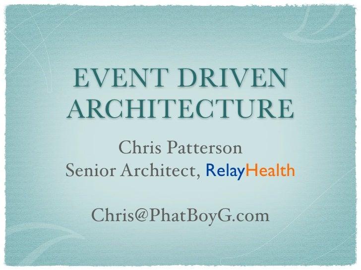 EVENT DRIVEN ARCHITECTURE        Chris Patterson Senior Architect, RelayHealth     Chris@PhatBoyG.com