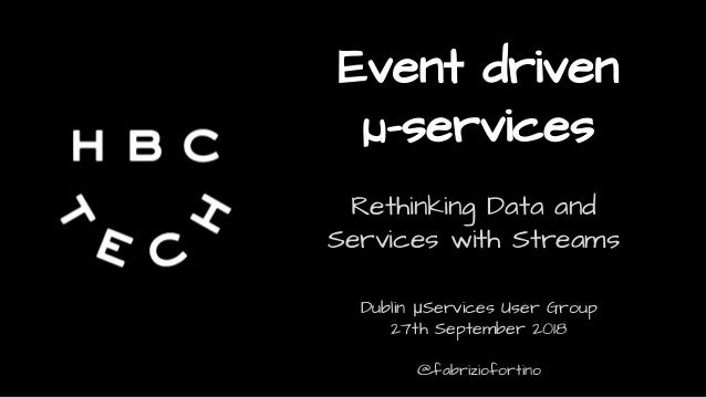 Event driven µ-services Rethinking Data and Services with Streams Dublin μServices User Group 27th September 2018 @fabrizi...