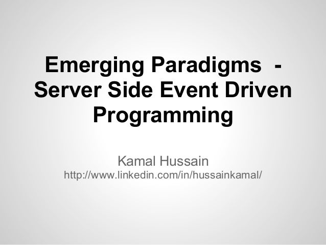 Emerging Paradigms -Server Side Event Driven     Programming            Kamal Hussain  http://www.linkedin.com/in/hussaink...