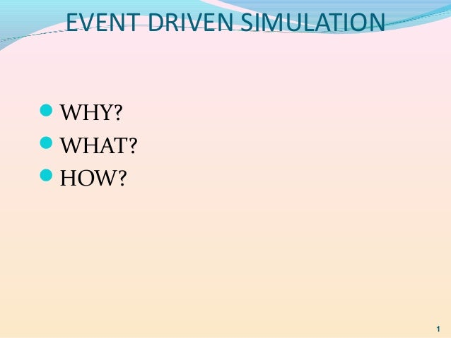 EVENT DRIVEN SIMULATION WHY? WHAT? HOW? 1