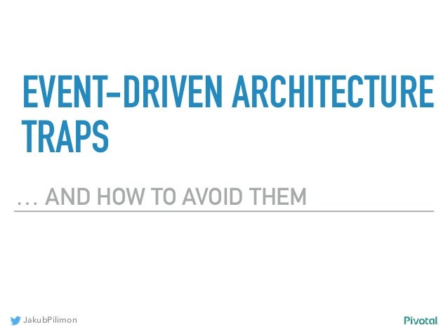 JakubPilimon EVENT-DRIVEN ARCHITECTURE TRAPS … AND HOW TO AVOID THEM
