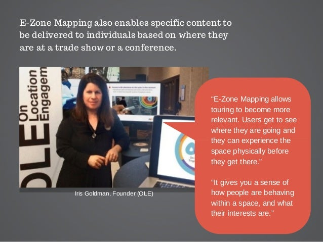 E-Zone Mapping also enables specific content to be delivered to individuals based on where they are at a trade show or a c...