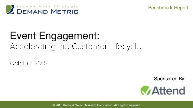 © 2015 Demand Metric Research Corporation. All Rights Reserved. Benchmark Report Event Engagement: Sponsored By: