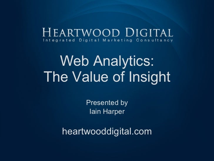 Web Analytics: The Value of Insight Presented by Iain Harper heartwooddigital.com