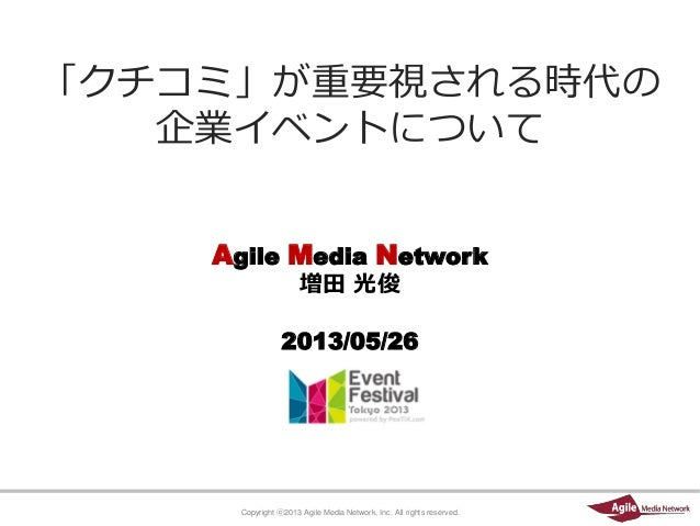 Copyright ⓒ2013 Agile Media Network, Inc. All rights reserved.Agile Media Network増田 光俊2013/05/26「クチコミ」が重要視される時代の企業イベントについて