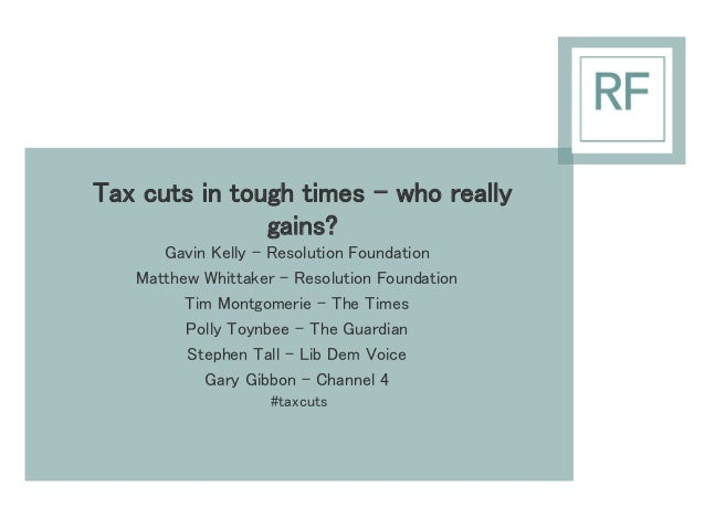 Tax cuts in tough times – who really  gains?  Gavin Kelly – Resolution Foundation  Matthew Whittaker – Resolution Foundati...