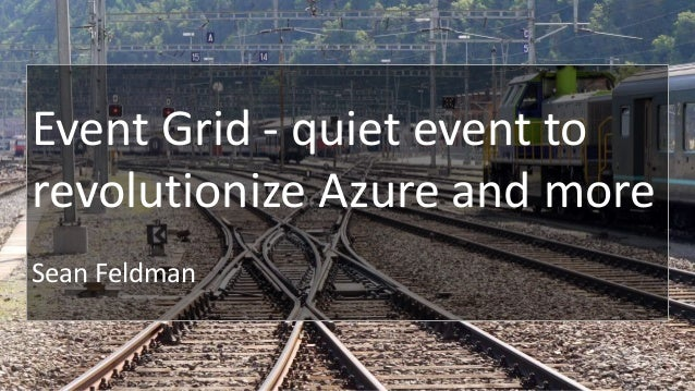 Event Grid - quiet event to revolutionize Azure and more Sean Feldman