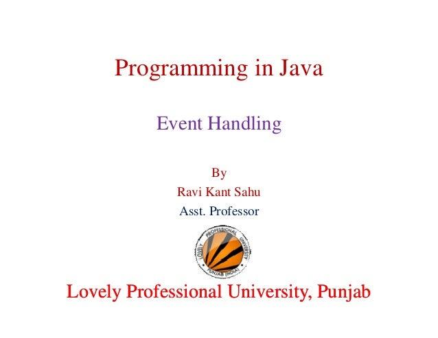 Programming in Java Event Handling By Ravi Kant Sahu Asst. Professor  Lovely Professional University, Punjab