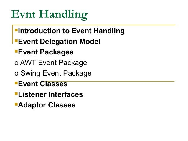 Evnt Handling Introduction to Event Handling Event Delegation Model Event Packages o AWT Event Package o Swing Event Pa...