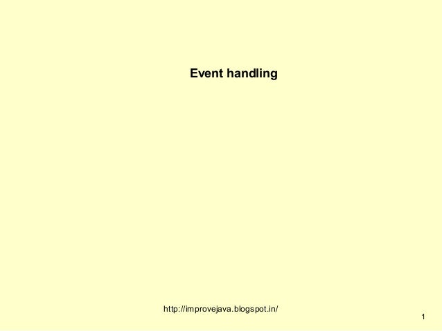 Event handlinghttp://improvejava.blogspot.in/                                  1
