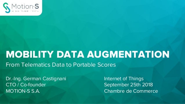 MOBILITY DATA AUGMENTATION From Telematics Data to Portable Scores Dr.-Ing. German Castignani CTO / Co-founder MOTION-S S....