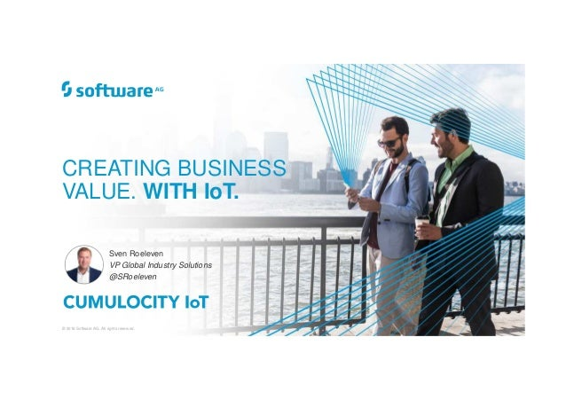 © 2018 Software AG. All rights reserved. CREATING BUSINESS VALUE. WITH IoT. Sven Roeleven VP Global Industry Solutions @SR...