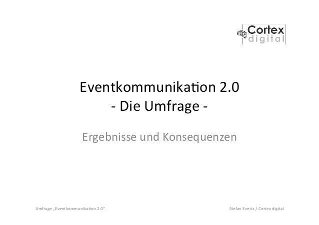 "Umfrage  ""Eventkommunika2on  2.0""   Stefan  Evertz  /  Cortex  digital   Eventkommunika2on  2.0   -‐..."